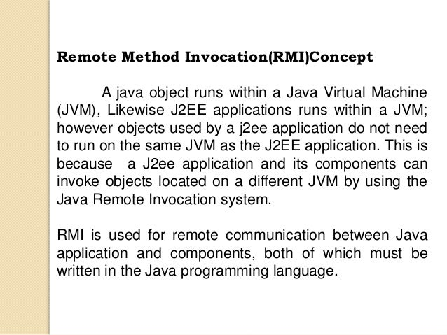 Remote Method Invocation(RMI)Concept A java object runs within a Java Virtual Machine (JVM), Likewise J2EE applications ru...
