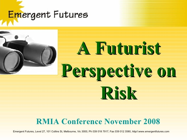 A Futurist Perspective on Risk Emergent Futures, Level 27, 101 Collins St, Melbourne, Vic 3000, Ph 039 018 7917, Fax 039 0...