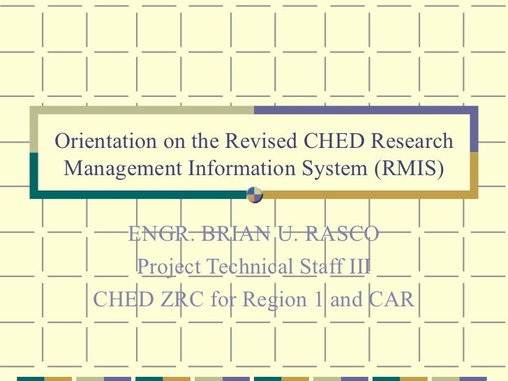 Orientation on the Revised CHED Research Management Information System (RMIS) ENGR. BRIAN U. RASCO Project Technical Staff...