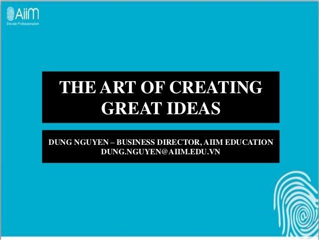 THE ART OF CREATING      GREAT IDEASDUNG NGUYEN – BUSINESS DIRECTOR, AIIM EDUCATION          DUNG.NGUYEN@AIIM.EDU.VN
