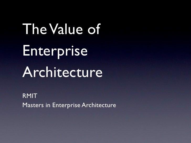 The Value of Enterprise Architecture <ul><li>RMIT </li></ul><ul><li>Masters in Enterprise Architecture </li></ul>