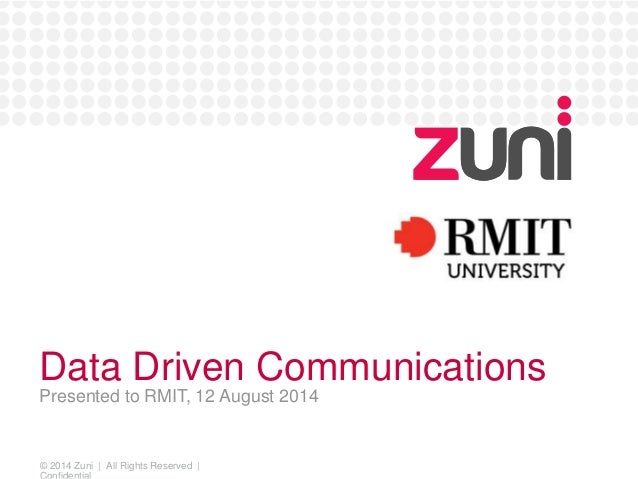 Data Driven Communications  Presented to RMIT, 12 August 2014  © 2014 Zuni   All Rights Reserved    Confidential