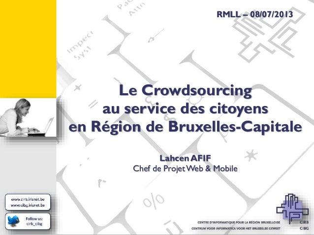 RMLL – 08/07/2013  Le Crowdsourcing au service des citoyens en Région de Bruxelles-Capitale Lahcen AFIF Chef de Projet Web...
