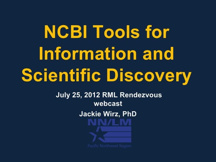 NCBI Tools for  Information andScientific Discovery    July 25, 2012 RML Rendezvous               webcast           Jackie...