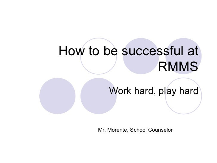 How to be successful at               RMMS          Work hard, play hard      Mr. Morente, School Counselor