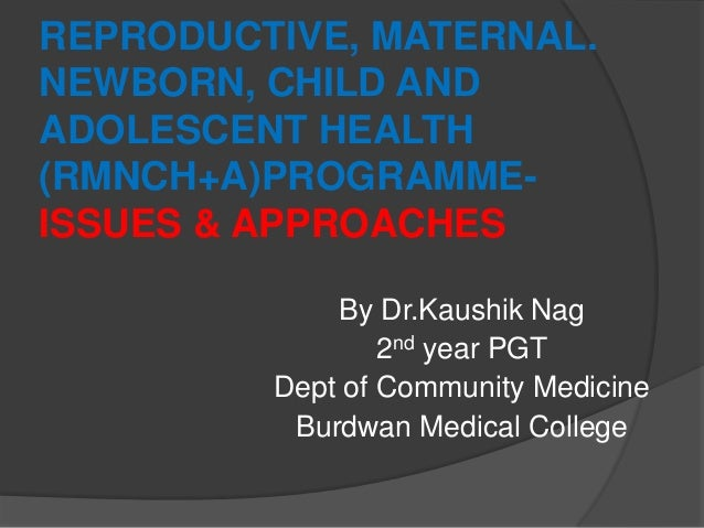 REPRODUCTIVE, MATERNAL. NEWBORN, CHILD AND ADOLESCENT HEALTH (RMNCH+A)PROGRAMME- ISSUES & APPROACHES By Dr.Kaushik Nag 2nd...