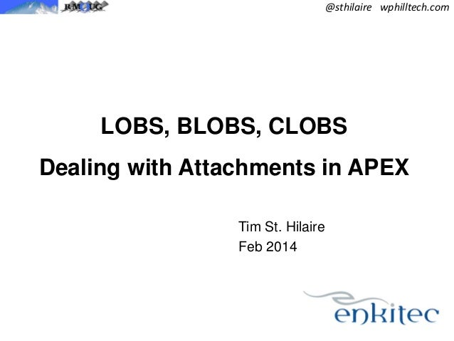 @sthilaire wphilltech.com  LOBS, BLOBS, CLOBS Dealing with Attachments in APEX Tim St. Hilaire Feb 2014