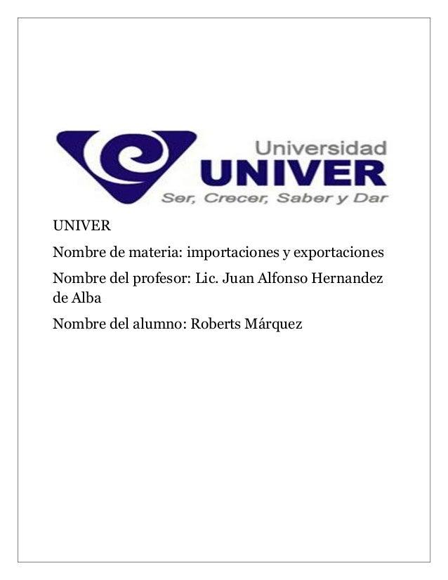 UNIVERNombre de materia: importaciones y exportacionesNombre del profesor: Lic. Juan Alfonso Hernandezde AlbaNombre del al...