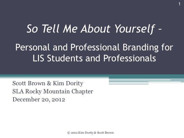 1    So Tell Me About Yourself –Personal and Professional Branding for    LIS Students and ProfessionalsScott Brown & Kim ...
