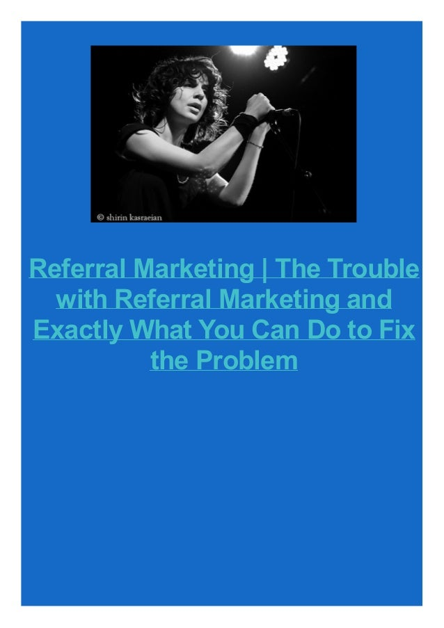Referral Marketing   The Trouble with Referral Marketing and Exactly What You Can Do to Fix the Problem