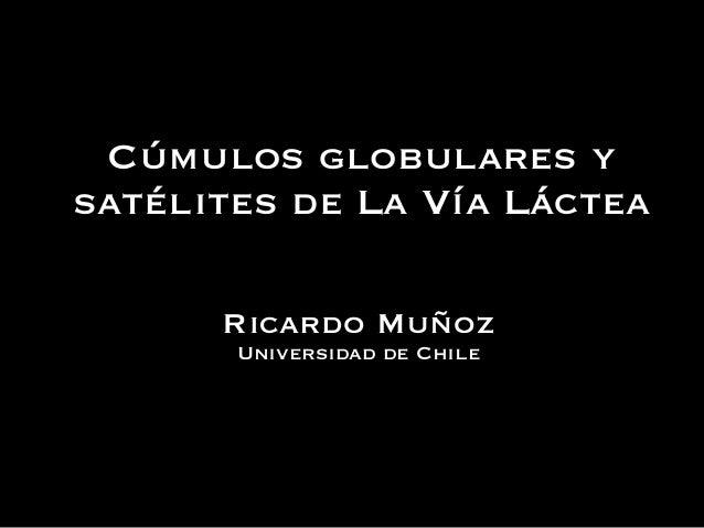 Cúmulos globulares ysatélites de La Vía LácteaRicardo MuñozUniversidad de Chile