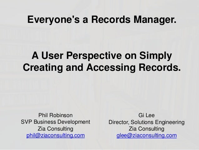 Everyone's a Records Manager. A User Perspective on Simply Creating and Accessing Records. Gi Lee Director, Solutions Engi...