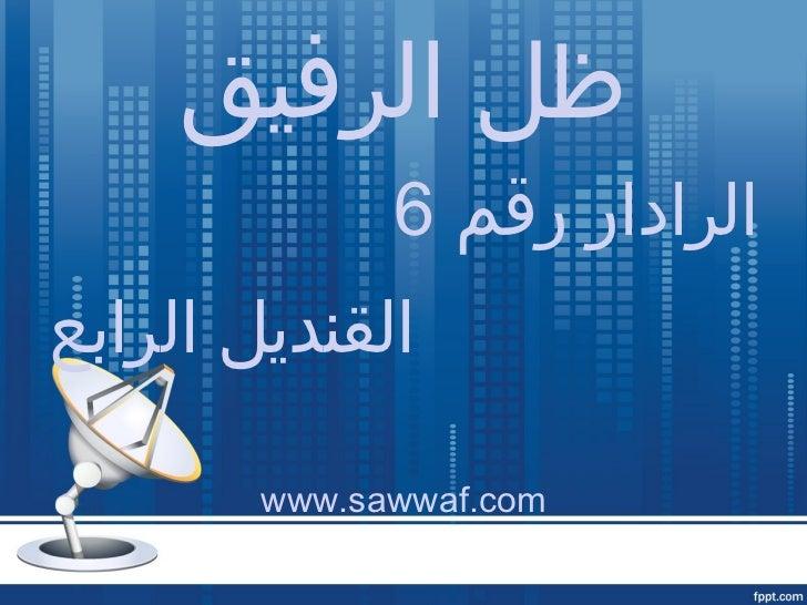 ظل الرفيق <ul><li>الرادار رقم  6 </li></ul><ul><li>القنديل الرابع </li></ul><ul><li>www.sawwaf.com </li></ul>