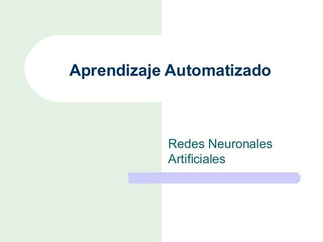 Aprendizaje Automatizado           Redes Neuronales           Artificiales