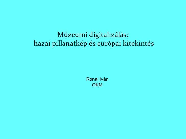 Múzeumi digitalizálás:  hazai pillanatkép és európai kitekintés Rónai Iván OKM