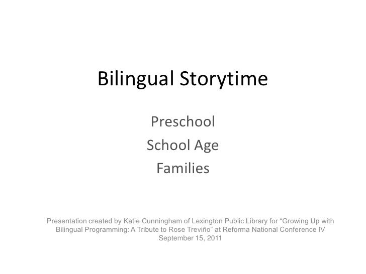 Bilingual Storytime<br />Preschool<br />School Age<br />Families<br />Presentation created by Katie Cunningham of Lexingto...