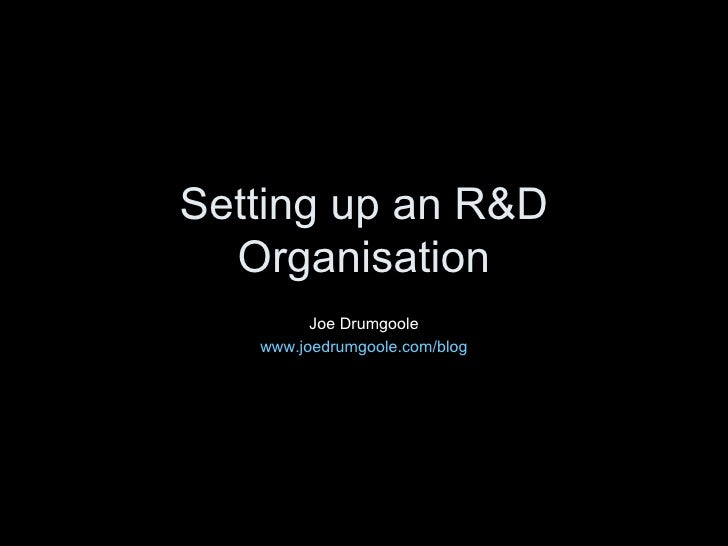 Setting up an R&D Organisation Joe Drumgoole www.joedrumgoole.com/blog