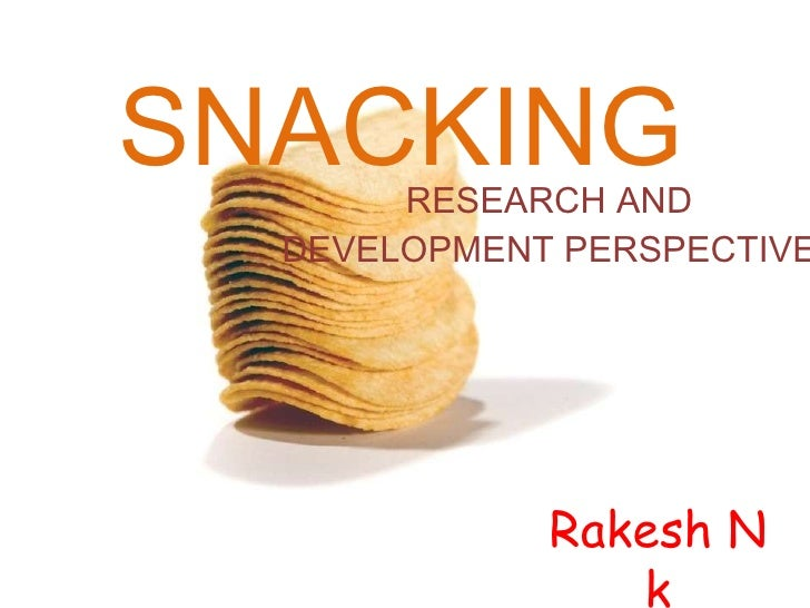 SNACKING RESEARCH AND DEVELOPMENT PERSPECTIVE Rakesh N k