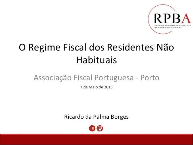 O Regime Fiscal dos Residentes Não Habituais Associação Fiscal Portuguesa - Porto 7 de Maio de 2015 Ricardo da Palma Borges