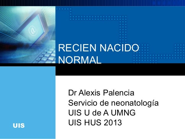 RECIEN NACIDO      NORMAL       Dr Alexis Palencia       Servicio de neonatología       UIS U de A UMNGUIS    UIS HUS 2013