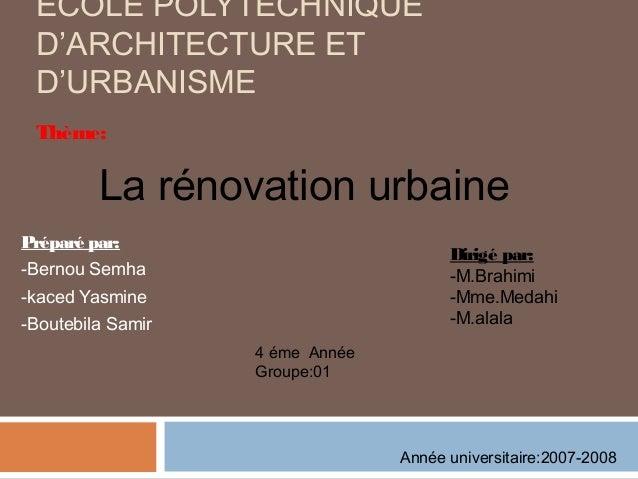 ÉCOLE POLYTECHNIQUE D'ARCHITECTURE ET D'URBANISME Thème:  La rénovation urbaine Préparé par:  Dirigé par: -M.Brahimi -Mme....
