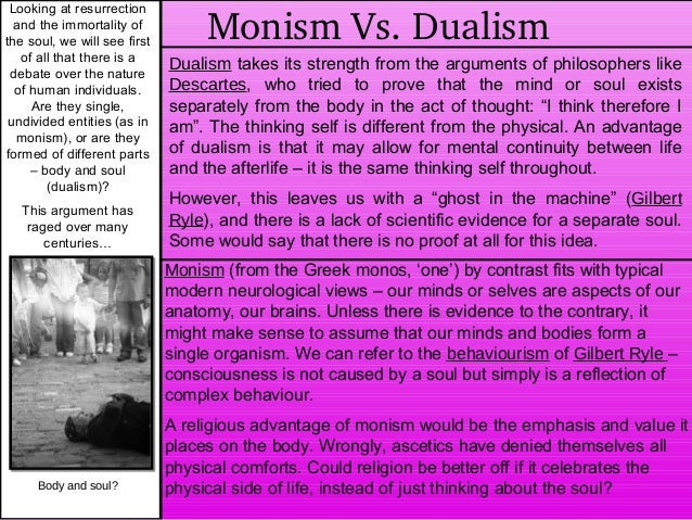 dualism vs physicialism Dualism is the philosophy that there are two kinds of reality: material and immaterial there is a physical world as well as a non-physical or spiritual world there is a problem in showing how the physical world and ideal world are related.