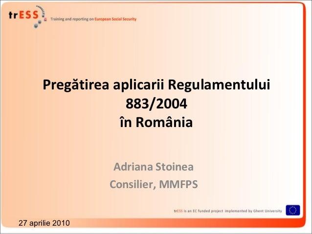 Pregătirea aplicarii Regulamentului                   883/2004                  în România                   Adriana Stoin...