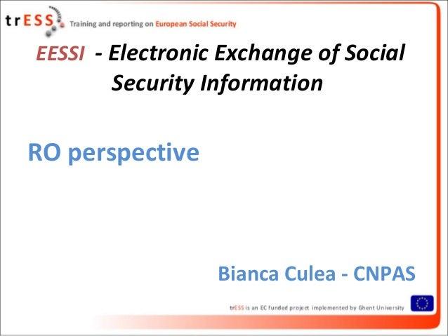 EESSI - Electronic Exchange of Social       Security InformationRO perspective                  Bianca Culea - CNPAS