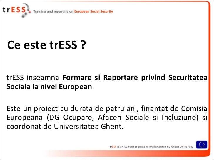 Ce este trESS ?trESS inseamna Formare si Raportare privind SecuritateaSociala la nivel European.Este un proiect cu durata ...