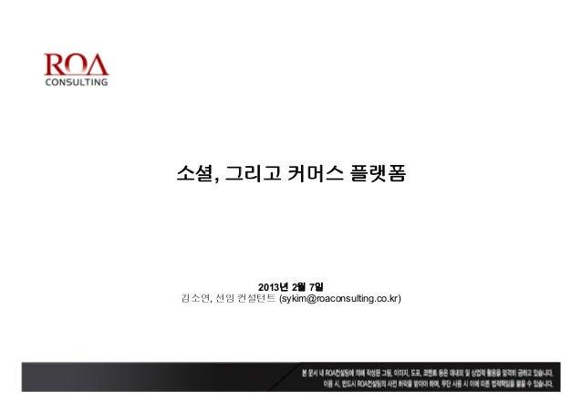 소셜, 그리고 커머스 플랫폼          2013년 2월 7일김소연, 선임 컨설턴트 (sykim@roaconsulting.co.kr)