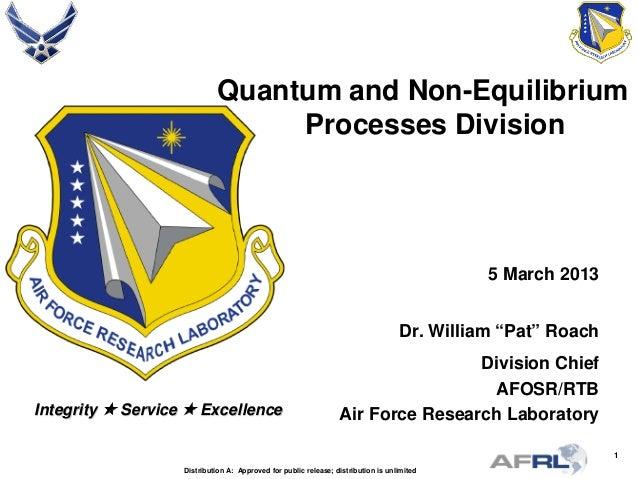 "1 Integrity  Service  Excellence Quantum and Non-Equilibrium Processes Division 5 March 2013 Dr. William ""Pat"" Roach Div..."