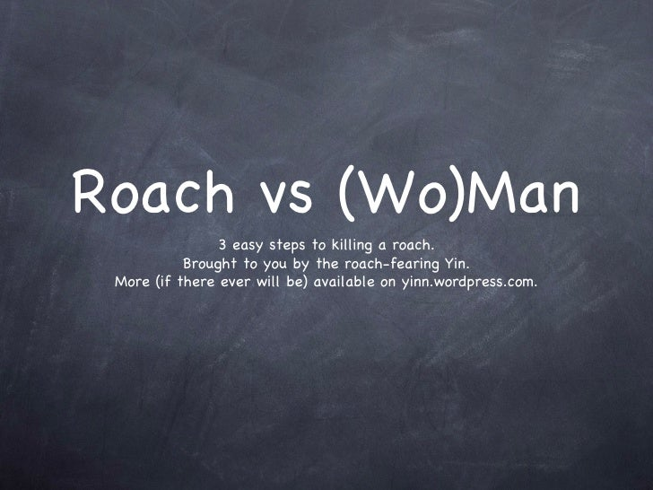 Roach vs (Wo)Man <ul><li>3 easy steps to killing a roach. </li></ul><ul><li>Brought to you by the roach-fearing Yin. </li>...
