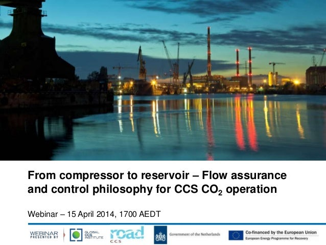 From compressor to reservoir – Flow assurance and control philosophy for CCS CO2 operation Webinar – 15 April 2014, 1700 A...
