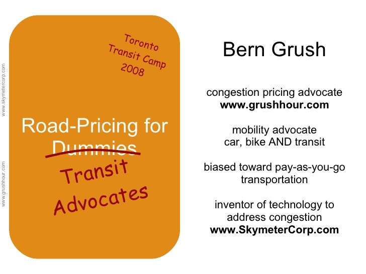 Road-Pricing for Dummies Bern Grush congestion pricing advocate  www.grushhour.com mobility advocate car, bike AND transit...