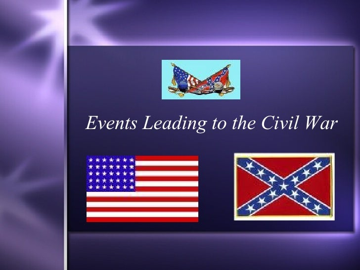 events leading to civil war essay Jack calabro us history civil war in the year 1860 the southern colonies of the united states of america have had enough of what they call, injustice done.