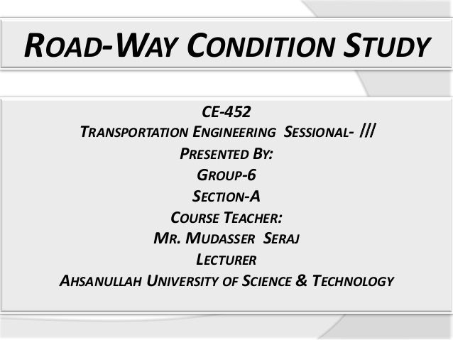 ROAD-WAY CONDITION STUDY CE-452  TRANSPORTATION ENGINEERING SESSIONAL- ǀǀǀ PRESENTED BY: GROUP-6 SECTION-A COURSE TEACHER:...
