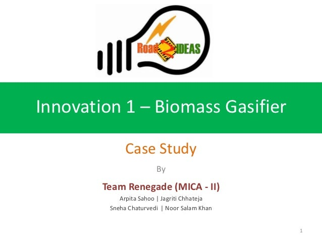 Innovation 1 – Biomass Gasifier              Case Study                        By        Team Renegade (MICA - II)        ...
