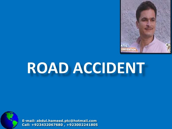 Road accident <br />E-mail: abdul.hameed.ptc@hotmail.com<br />    Call: +923432067680 , +923002241805<br />