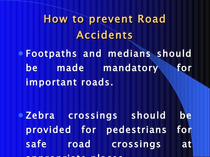 prevention of road accidents essay Human factors, including their attitudes, carelessness and health contributed to almost all road accidents in this country and number keep on increasing every year and last year alone it shown increases of 397,194 cases in which fatal death accident note down 6,218 cases sources from road safety department malaysia (rsdm).