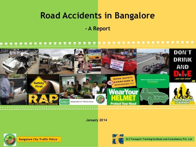 Road Accidents in Bangalore - A Report  Reducing Road accidents,deaths and injuries is in your hand  January 2014  Bangalo...
