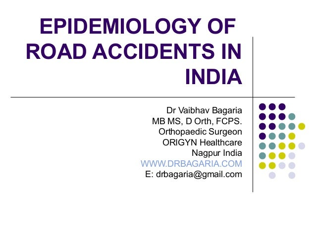 EPIDEMIOLOGY OF ROAD ACCIDENTS IN INDIA Dr Vaibhav Bagaria MB MS, D Orth, FCPS. Orthopaedic Surgeon ORIGYN Healthcare Nagp...