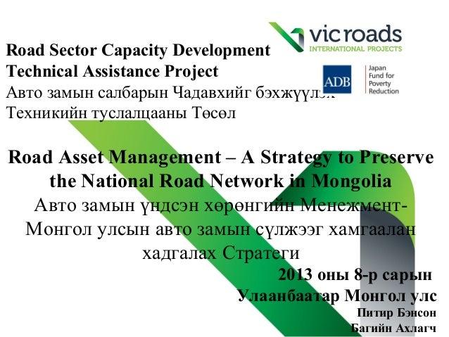 Road Sector Capacity Development Technical Assistance Project Авто замын салбарын Чадавхийг бэхжүүлэх Техникийн туслалцаан...