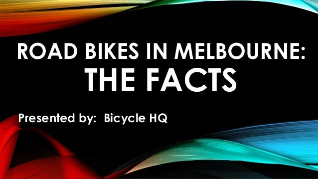 ROAD BIKES IN MELBOURNE:  THE FACTS  Presented by: Bicycle HQ