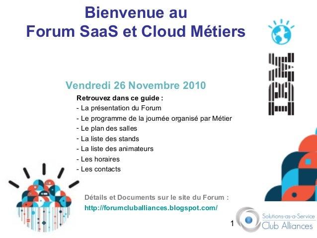 1 Bienvenue au Forum SaaS et Cloud Métiers Vendredi 26 Novembre 2010 Retrouvez dans ce guide : - La présentation du Forum ...