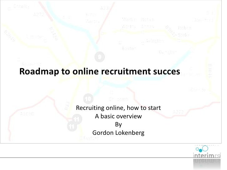 Roadmap to online recruitment succes               Recruiting online, how to start                    A basic overview    ...