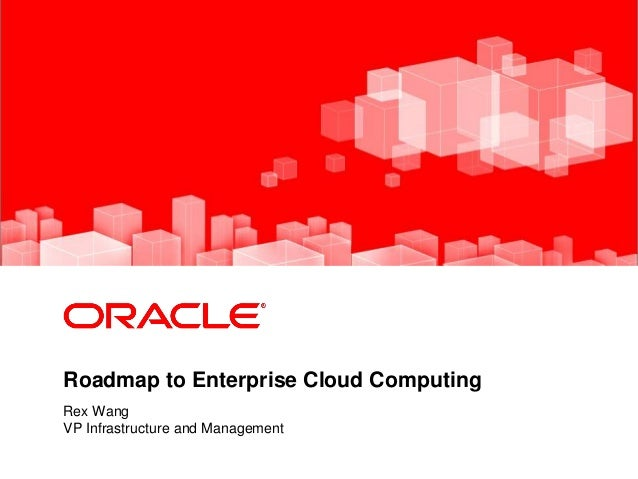 <Insert Picture Here> Roadmap to Enterprise Cloud Computing Rex Wang VP Infrastructure and Management