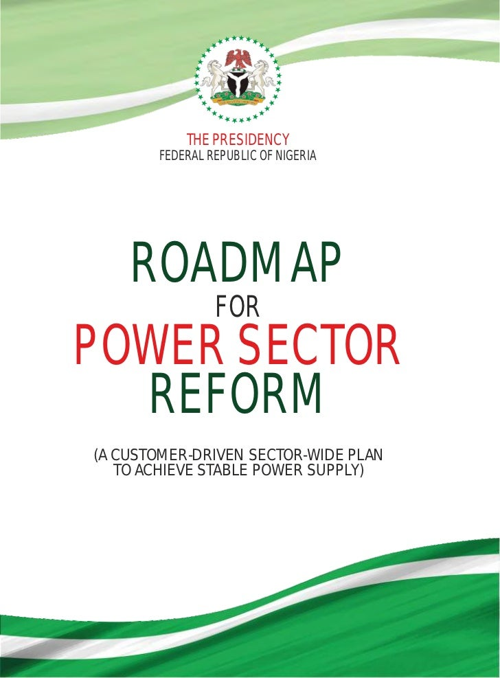 THE PRESIDENCY       FEDERAL REPUBLIC OF NIGERIA    ROADMAP                FORPOWER SECTOR  REFORM(A CUSTOMER-DRIVEN SECTO...