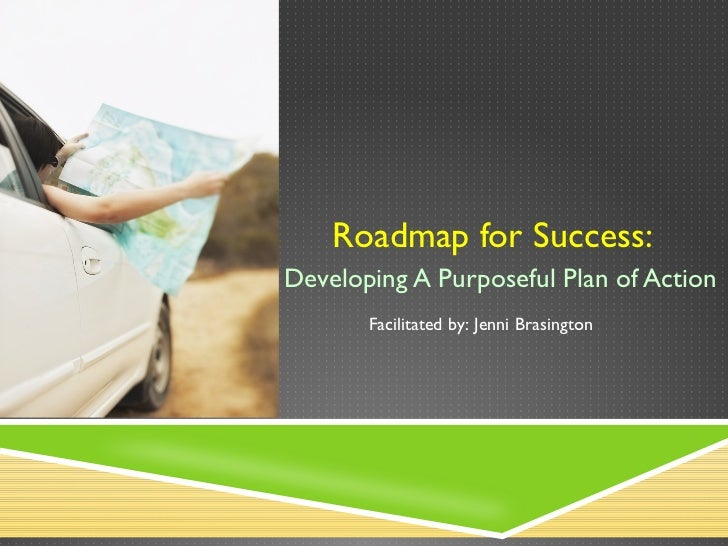 Roadmap for Success:  Developing A Purposeful Plan of Action Facilitated by: Jenni Brasington