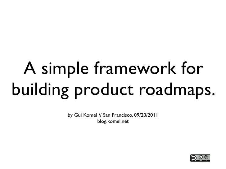 A simple framework forbuilding product roadmaps.       by Gui Komel // San Francisco, 09/20/2011                   blog.ko...