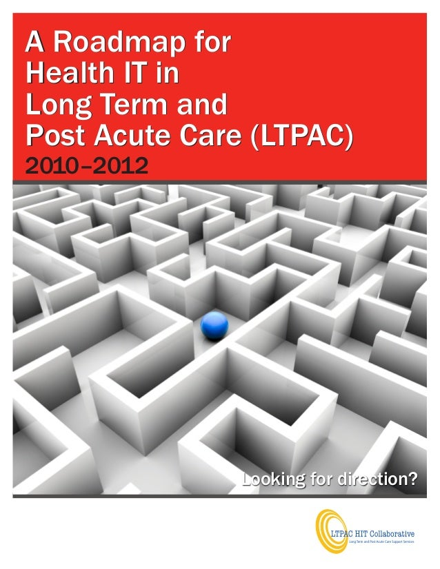 A Roadmap forHealth IT inLong Term andPost Acute Care (LTPAC)2010–2012               Looking for direction?